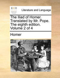 The Iliad of Homer. Translated by Mr. Pope. the Eighth Edition. Volume 2 of 4 by Homer