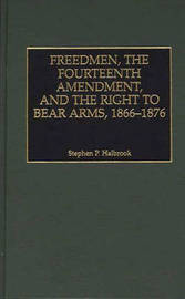 Freedmen, the Fourteenth Amendment, and the Right to Bear Arms, 1866-1876 by Stephen P Halbrook