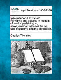 Indermaur and Thwaites' Principles and Practice in Matters Of, and Appertaining To, Conveyancing by Charles Thwaites