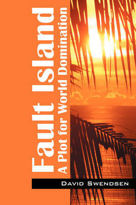 Fault Island: A Plot for World Domination by David Swendsen
