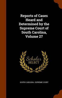 Reports of Cases Heard and Determined by the Supreme Court of South Carolina, Volume 27 image
