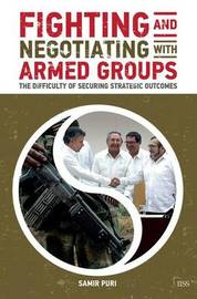 Fighting and Negotiating with Armed Groups by Samir Puri