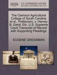 The Clemson Agricultural College of South Carolina et al., Petitioners, V. Harvey B. Gantt, Etc. U.S. Supreme Court Transcript of Record with Supporting Pleadings by Eugene Gressman