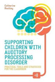 Supporting Children with Auditory Processing Disorder by Catherine Routley