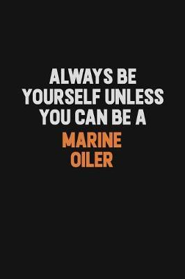 Always Be Yourself Unless You Can Be A Marine Oiler by Camila Cooper