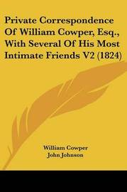 Private Correspondence of William Cowper, Esq., with Several of His Most Intimate Friends V2 (1824) by William Cowper
