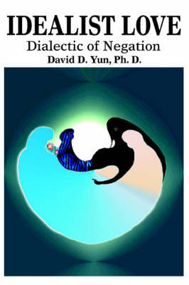 Idealist Love: Dialectic of Negation by David D. Yun