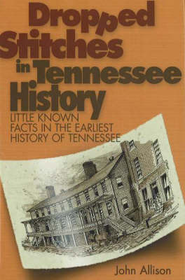 Dropped Stitches in Tennessee History: Little Known Facts in the Earliest History of Tennessee by John Allison
