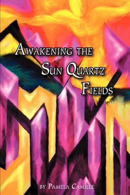 Awakening the Sun Quartz Fields by Pamela Camille