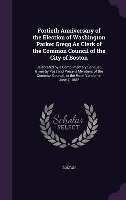 Fortieth Anniversary of the Election of Washington Parker Gregg as Clerk of the Common Council of the City of Boston by . Boston image