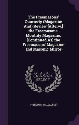 The Freemasons' Quarterly (Magazine And) Review [Afterw.] the Freemasons' Monthly Magazine. [Continued As] the Freemasons' Magazine and Masonic Mirror by Freemasons' Magazine