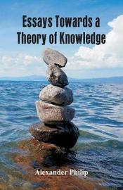 Essays Towards a Theory of Knowledge by Alexander Philip