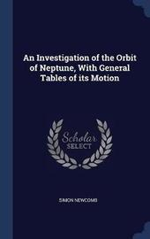 An Investigation of the Orbit of Neptune, with General Tables of Its Motion by Simon Newcomb
