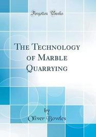 The Technology of Marble Quarrying (Classic Reprint) by Oliver Bowles image