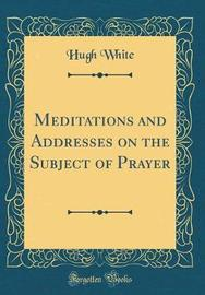 Meditations and Addresses on the Subject of Prayer (Classic Reprint) by Hugh White image