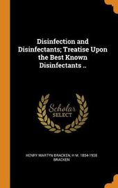Disinfection and Disinfectants; Treatise Upon the Best Known Disinfectants .. by Henry Martyn Bracken