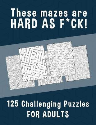 These Mazes are HARD AS F*CK! - 125 Challenging Puzzles for Adults by Hard Mazes Puzzles for Adults Notebooks image