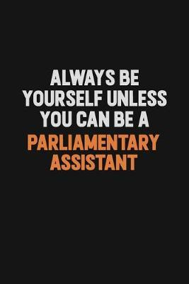 Always Be Yourself Unless You Can Be A Parliamentary Assistant by Camila Cooper
