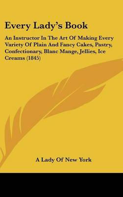Every Lady's Book: An Instructor in the Art of Making Every Variety of Plain and Fancy Cakes, Pastry, Confectionary, Blanc Mange, Jellies, Ice Creams (1845) by Lady Of New York A. Lady of New York image