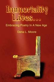 Immortality Lives...: Embracing Poetry in a New Age by Dena L. Moore image