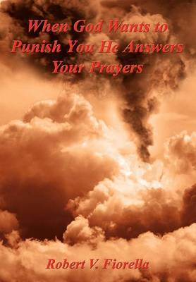When God Wants to Punish You He Answers Your Prayers by Robert V. Fiorella