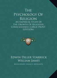 The Psychology of Religion: An Empirical Study of the Growth of Religious Consciousness (Large Print Edition) by Edwin Diller Starbuck