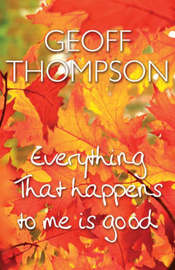 Everything That Happens to Me is Good by Geoff Thompson
