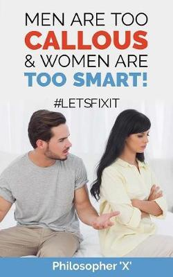 Men Are Too Callous & Women Are Too Smart! by Philosopher X
