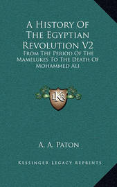 A History of the Egyptian Revolution V2: From the Period of the Mamelukes to the Death of Mohammed Ali by A A Paton
