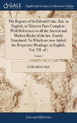 The Reports of Sir Edward Coke, Knt. in English, in Thirteen Parts Complete; With References to All the Ancient and Modern Books of the Law. Exactly Translated, to Which Are Now Added, the Respective Pleadings, in English. Vol. VII. of 7; Volume 7 by Edward Coke