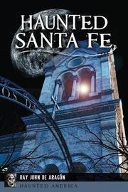 Haunted Santa Fe by Ray, John De Aragon