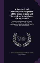 A Practical and Elementary Abridgment of the Cases Argued and Determined in the Courts of King's Bench by Elisha Hammond