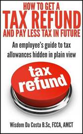 How to Get a Tax Refund and Pay Less Tax in Future: An Employee's Guide to Tax Allowances Hidden in Plain View by Wisdom Da Costa