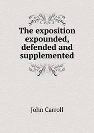 The Exposition Expounded, Defended and Supplemented by John Carroll image