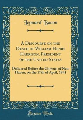 A Discourse on the Death of William Henry Harrison, President of the United States by Leonard Bacon image