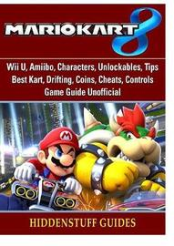 Mario Kart 8, Wii U, Amiibo, Characters, Unlockables, Tips, Best Kart, Drifting, Coins, Cheats, Controls, Game Guide Unofficial by Hiddenstuff Guides