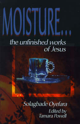 Moisture...: The Unfinished Works of Jesus by Solagbade Oyefara image