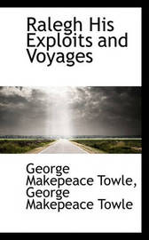 Ralegh His Exploits and Voyages by George Makepeace Towle