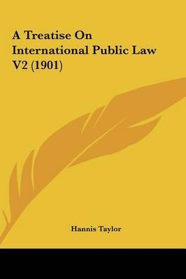 A Treatise on International Public Law V2 (1901) by Hannis Taylor
