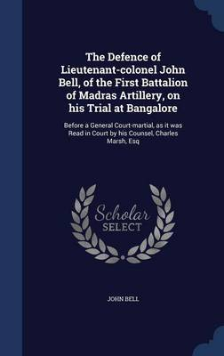 The Defence of Lieutenant-Colonel John Bell, of the First Battalion of Madras Artillery, on His Trial at Bangalore by John Bell