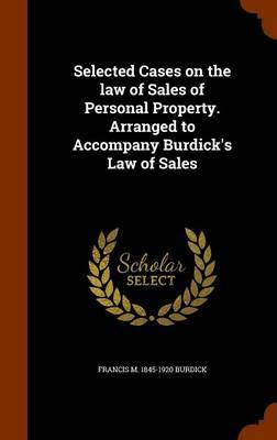 Selected Cases on the Law of Sales of Personal Property. Arranged to Accompany Burdick's Law of Sales by Francis M 1845-1920 Burdick