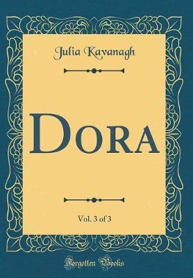 Dora, Vol. 3 of 3 (Classic Reprint) by Julia Kavanagh