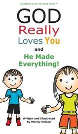 God Really Loves You and He Made Everything! by Wendy L Nelson