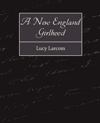 A New England Girlhood by Larcom Lucy Larcom