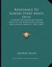 Resistance to Slavery Every Man's Duty: A Report on American Slavery, Read to the Worcester Central Association, March 2, 1847 (1847) by George Allen