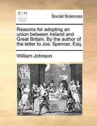 Reasons for Adopting an Union Between Ireland and Great Britain. by the Author of the Letter to Jos. Spencer, Esq by William Johnson