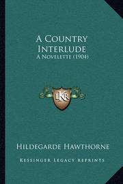 A Country Interlude: A Novelette (1904) by Hildegarde Hawthorne