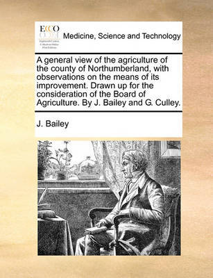 A General View of the Agriculture of the County of Northumberland, with Observations on the Means of Its Improvement. Drawn Up for the Consideration of the Board of Agriculture. by J. Bailey and G. Culley by J Bailey image