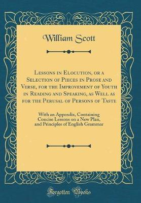 Lessons in Elocution, or a Selection of Pieces in Prose and Verse, for the Improvement of Youth in Reading and Speaking, as Well as for the Perusal of Persons of Taste by William Scott image