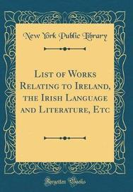List of Works Relating to Ireland, the Irish Language and Literature, Etc (Classic Reprint) by New York Public Library image